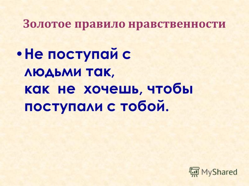 Золотое правило нравственности Не поступай с людьми так, как не хочешь, чтобы поступали с тобой.