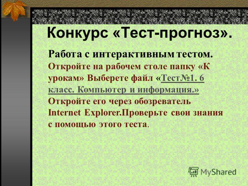 Конкурс «Тест-прогноз». Работа с интерактивным тестом. Откройте на рабочем столе папку «К урокам» Выберете файл «Тест1. 6 класс. Компьютер и информация.» Откройте его через обозреватель Internet Explorer.Проверьте свои знания с помощью этого теста.Те