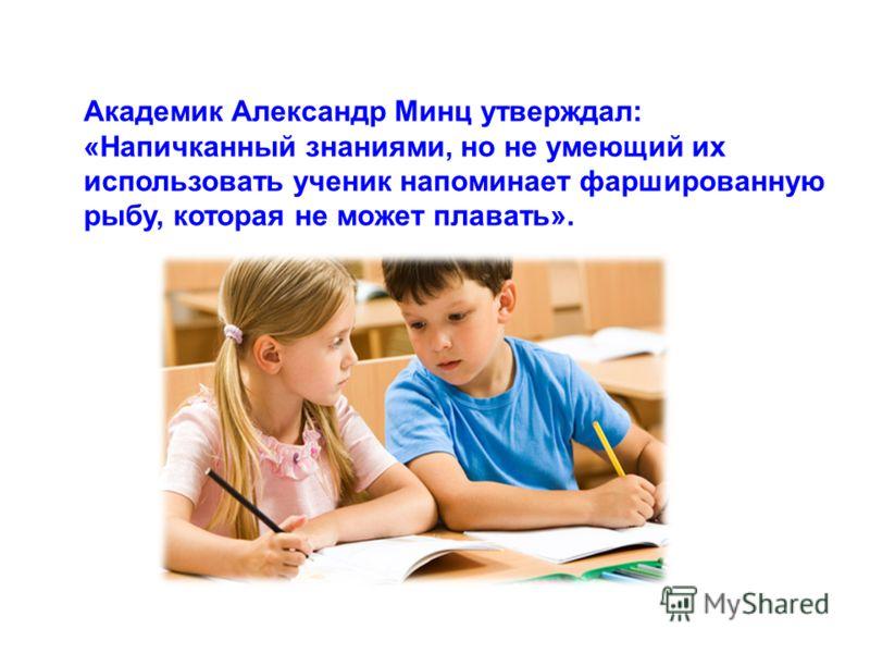 Академик Александр Минц утверждал: «Напичканный знаниями, но не умеющий их использовать ученик напоминает фаршированную рыбу, которая не может плавать».
