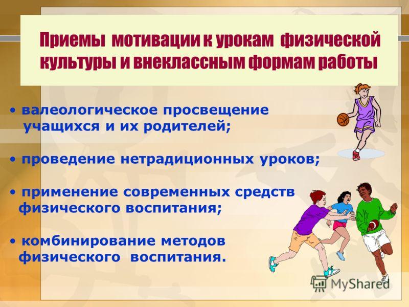 Приемы мотивации к урокам физической культуры и внеклассным формам работы валеологическое просвещение учащихся и их родителей; проведение нетрадиционных уроков; применение современных средств физического воспитания; комбинирование методов физического