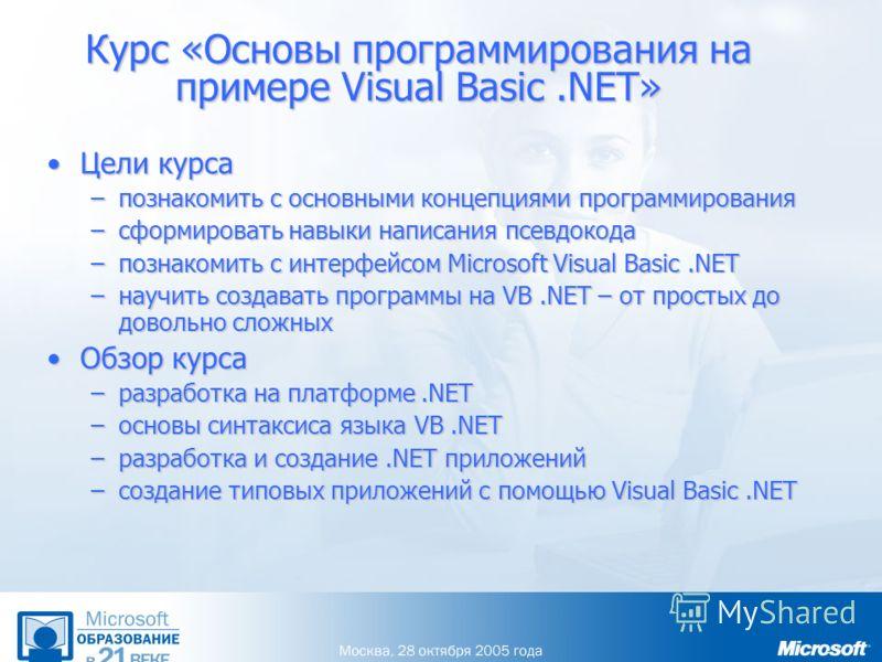 Курс «Основы программирования на примере Visual Basic.NET» Цели курсаЦели курса –познакомить с основными концепциями программирования –сформировать навыки написания псевдокода –познакомить с интерфейсом Microsoft Visual Basic.NET –научить создавать п