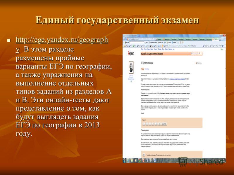 Единый государственный экзамен http://ege.yandex.ru/geograph y В этом разделе размещены пробные варианты ЕГЭ по географии, а также упражнения на выполнение отдельных типов заданий из разделов А и В. Эти онлайн-тесты дают представление о том, как буду