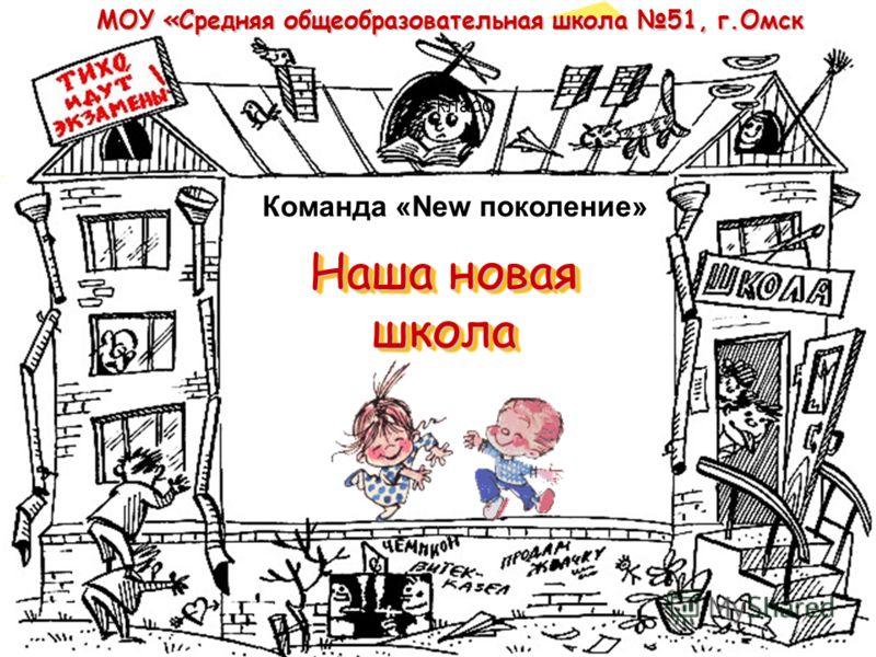 Наша новая школа МОУ «Средняя общеобразовательная школа 51, г.Омск Команда «New поколение» 5 класс