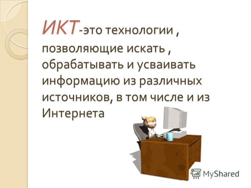 ИКТ - это технологии, позволяющие искать, обрабатывать и усваивать информацию из различных источников, в том числе и из Интернета