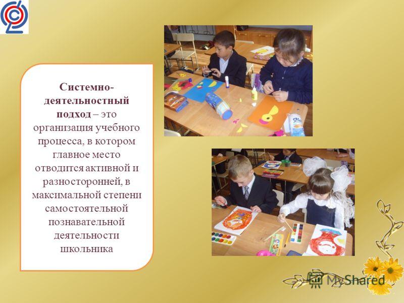 Системно- деятельностный подход – это организация учебного процесса, в котором главное место отводится активной и разносторонней, в максимальной степени самостоятельной познавательной деятельности школьника