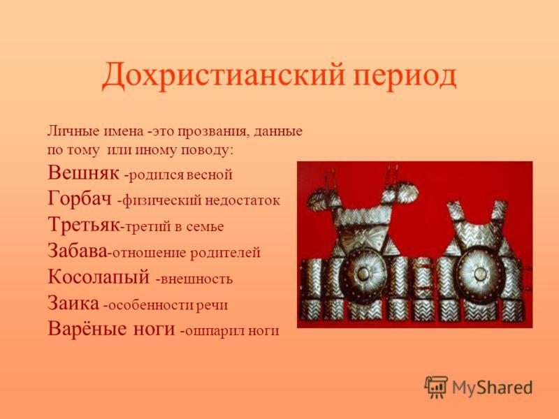 Дохристианский период Личные имена -это прозвания, данные по тому или иному поводу: Вешняк -родился весной Горбач -физический недостаток Третьяк -третий в семье Забава -отношение родителей Косолапый -внешность Заика -особенности речи Варёные ноги -ош