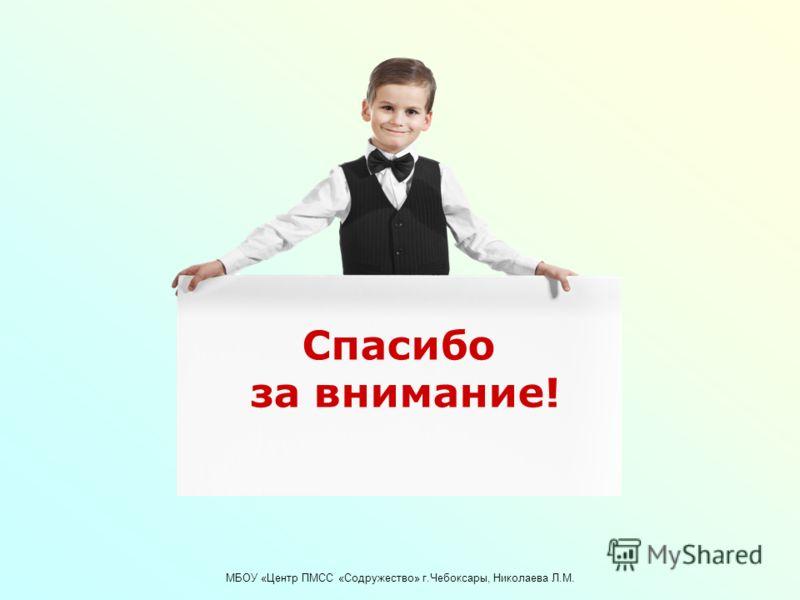МБОУ «Центр ПМСС «Содружество» г.Чебоксары, Николаева Л.М. Спасибо за внимание!