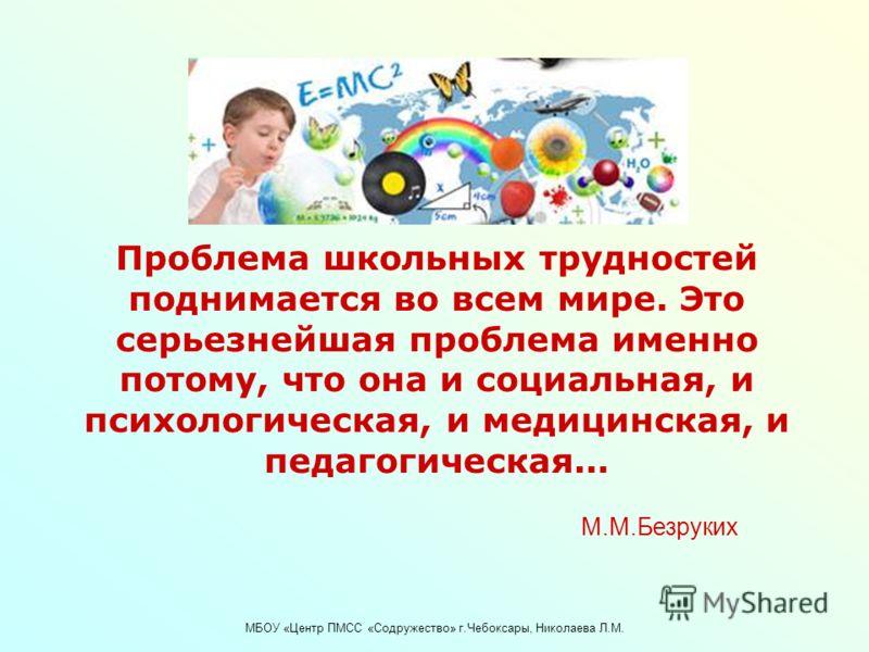МБОУ «Центр ПМСС «Содружество» г.Чебоксары, Николаева Л.М. Проблема школьных трудностей поднимается во всем мире. Это серьезнейшая проблема именно потому, что она и социальная, и психологическая, и медицинская, и педагогическая... М.М.Безруких