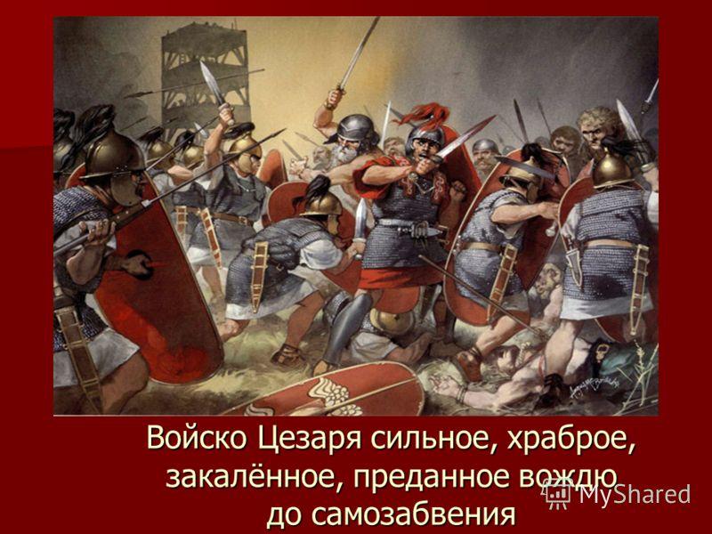 Войско Цезаря сильное, храброе, закалённое, преданное вождю до самозабвения
