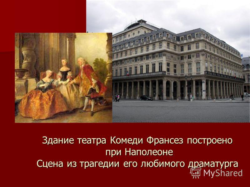 Здание театра Комеди Франсез построено при Наполеоне Сцена из трагедии его любимого драматурга