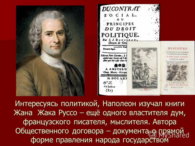 Интересуясь политикой, Наполеон изучал книги Жана Жака Руссо – ещё одного властителя дум, французского писателя, мыслителя. Автора Общественного договора – документа о прямой форме правления народа государством