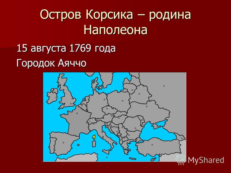 Остров Корсика – родина Наполеона 15 августа 1769 года Городок Аяччо