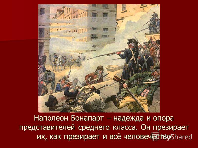 Наполеон Бонапарт – надежда и опора представителей среднего класса. Он презирает их, как презирает и всё человечество