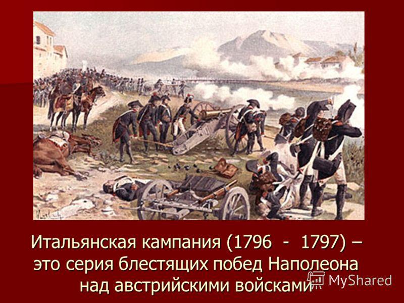 Итальянская кампания (1796 - 1797) – это серия блестящих побед Наполеона над австрийскими войсками