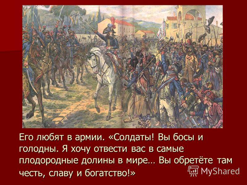 Его любят в армии. «Солдаты! Вы босы и голодны. Я хочу отвести вас в самые плодородные долины в мире… Вы обретёте там честь, славу и богатство!»