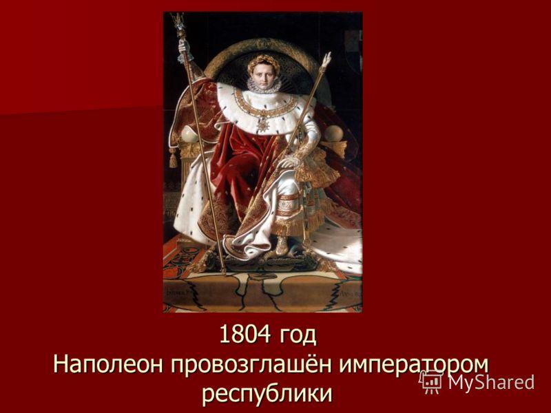 1804 год Наполеон провозглашён императором республики