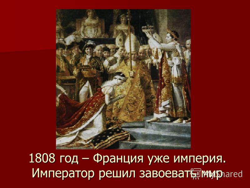 1808 год – Франция уже империя. Император решил завоевать мир