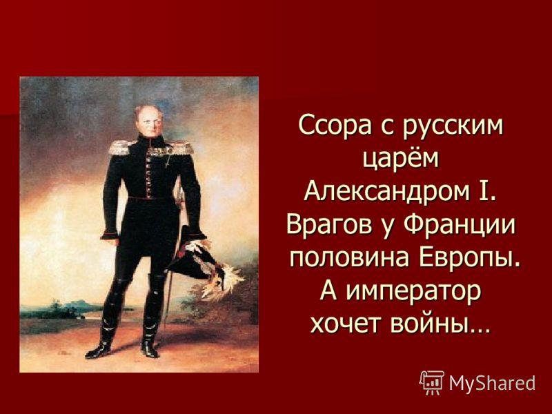 Ссора с русским царём Александром I. Врагов у Франции половина Европы. А император хочет войны…