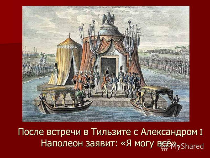 После встречи в Тильзите с Александром I Наполеон заявит: «Я могу всё».