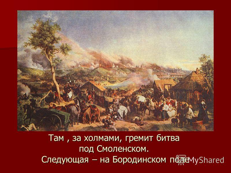 Там, за холмами, гремит битва под Смоленском. Следующая – на Бородинском поле