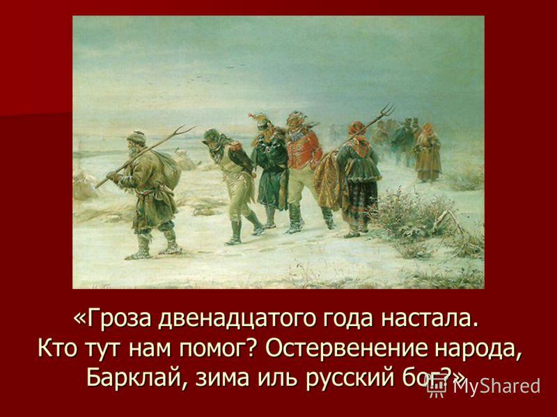 «Гроза двенадцатого года настала. Кто тут нам помог? Остервенение народа, Барклай, зима иль русский бог?»