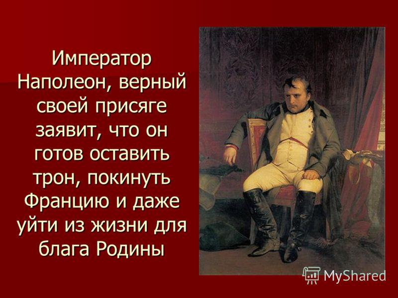 Император Наполеон, верный своей присяге заявит, что он готов оставить трон, покинуть Францию и даже уйти из жизни для блага Родины