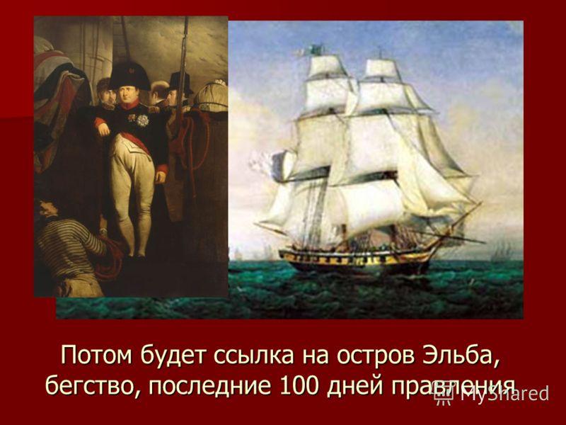 Потом будет ссылка на остров Эльба, бегство, последние 100 дней правления