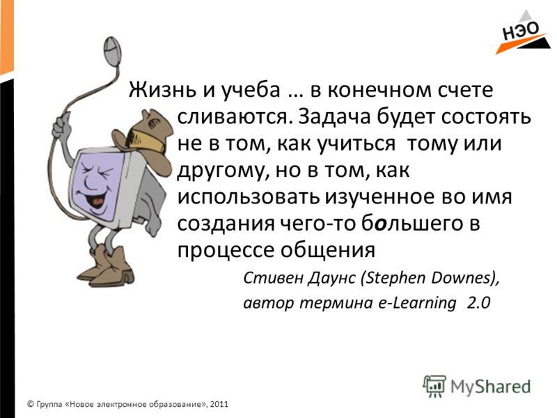 Жизнь и учеба … в конечном счете сливаются. Задача будет состоять не в том, как учиться тому или другому, но в том, как использовать изученное во имя создания чего-то большего в процессе общения Стивен Даунс (Stephen Downes), автор термина e-Learning