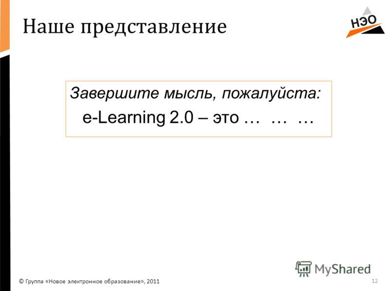 Наше представление Завершите мысль, пожалуйста: e-Lеarning 2.0 – это … … … 12 © Группа «Новое электронное образование», 2011