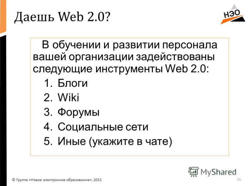 Даешь Web 2.0? В обучении и развитии персонала вашей организации задействованы следующие инструменты Web 2.0: 1.Блоги 2.Wiki 3.Форумы 4.Социальные сети 5.Иные (укажите в чате) 15 © Группа «Новое электронное образование», 2011