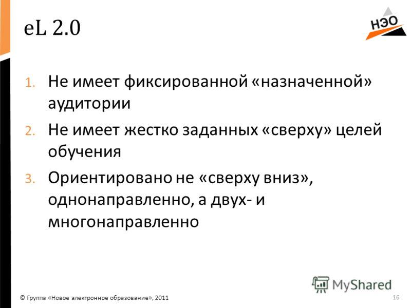 eL 2.0 1. Не имеет фиксированной «назначенной» аудитории 2. Не имеет жестко заданных «сверху» целей обучения 3. Ориентировано не «сверху вниз», однонаправленно, а двух- и многонаправленно 16 © Группа «Новое электронное образование», 2011