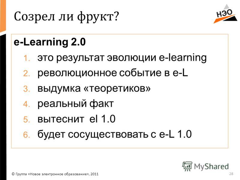 Созрел ли фрукт? е-Learning 2.0 1. это результат эволюции е-learning 2. революционное событие в е-L 3. выдумка «теоретиков» 4. реальный факт 5. вытеснит el 1.0 6. будет сосуществовать с е-L 1.0 28 © Группа «Новое электронное образование», 2011