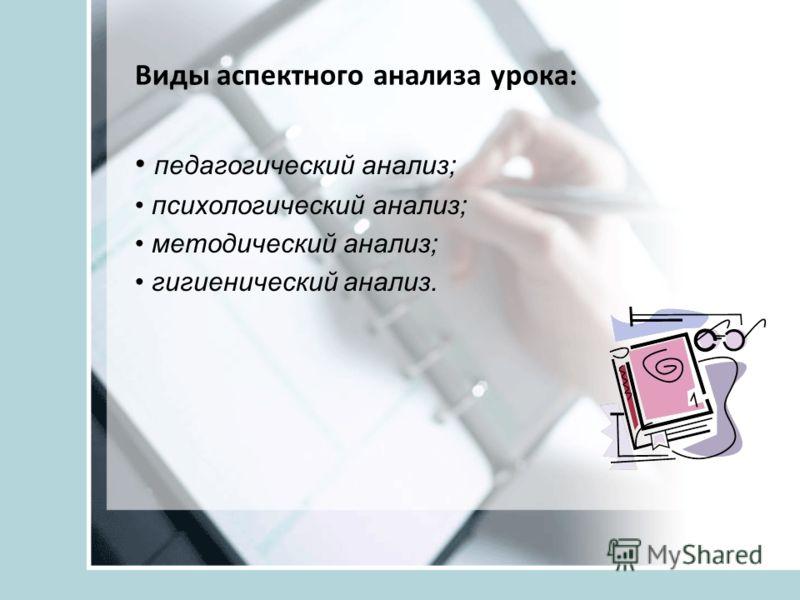 Виды аспектного анализа урока: педагогический анализ; психологический анализ; методический анализ; гигиенический анализ.