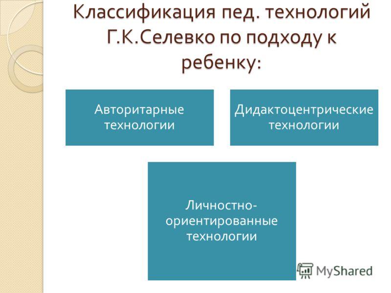 Классификация пед. технологий Г. К. Селевко по подходу к ребенку : Авторитарные технологии Дидактоцентрические технологии Личностно - ориентированные технологии