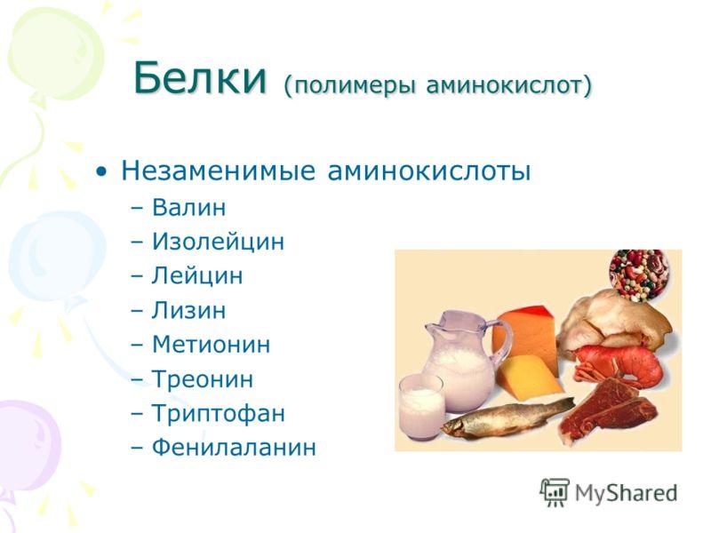 Белки (полимеры аминокислот) Белки (полимеры аминокислот) Незаменимые аминокислоты –Валин –Изолейцин –Лейцин –Лизин –Метионин –Треонин –Триптофан –Фенилаланин
