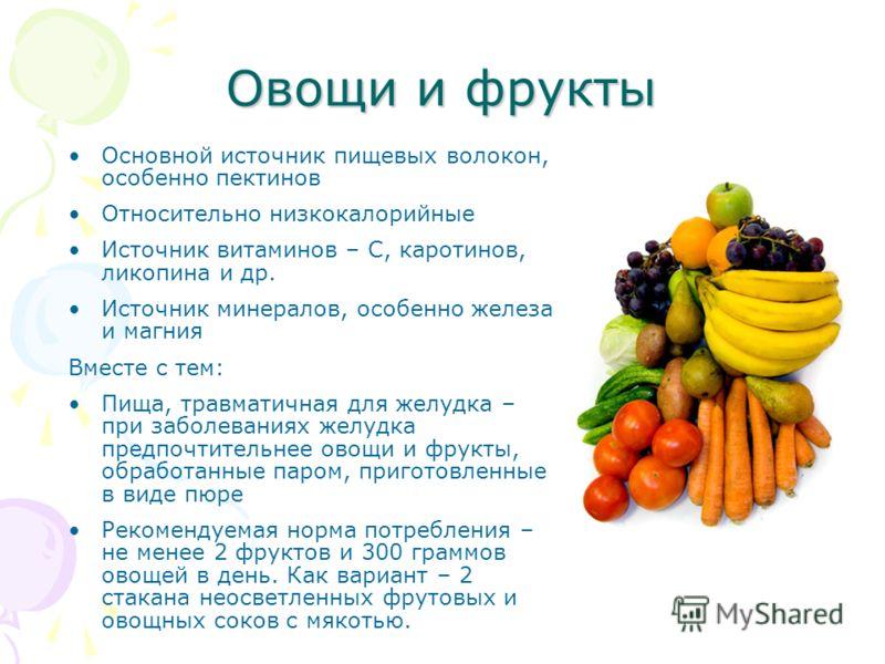 Овощи и фрукты Основной источник пищевых волокон, особенно пектинов Относительно низкокалорийные Источник витаминов – С, каротинов, ликопина и др. Источник минералов, особенно железа и магния Вместе с тем: Пища, травматичная для желудка – при заболев