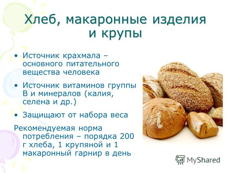 Хлеб, макаронные изделия и крупы Источник крахмала – основного питательного вещества человека Источник витаминов группы В и минералов (калия, селена и др.) Защищают от набора веса Рекомендуемая норма потребления – порядка 200 г хлеба, 1 крупяной и 1