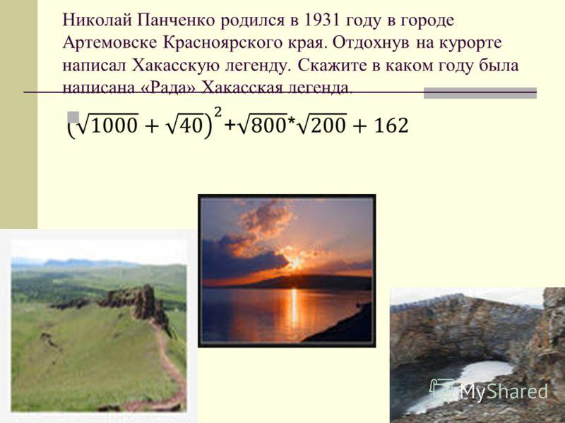 Николай Панченко родился в 1931 году в городе Артемовске Красноярского края. Отдохнув на курорте написал Хакасскую легенду. Скажите в каком году была написана «Рада» Хакасская легенда.