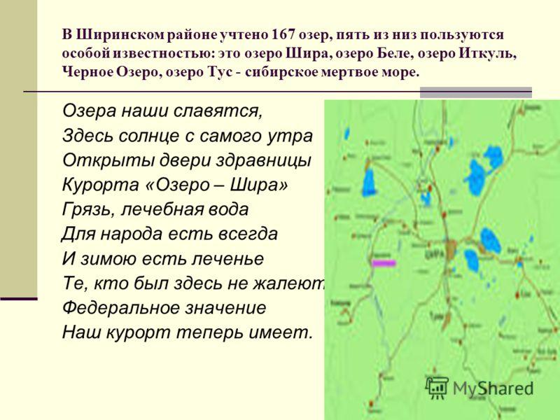 В Ширинском районе учтено 167 озер, пять из низ пользуются особой известностью: это озеро Шира, озеро Беле, озеро Иткуль, Черное Озеро, озеро Тус - сибирское мертвое море. Озера наши славятся, Здесь солнце с самого утра Открыты двери здравницы Курорт