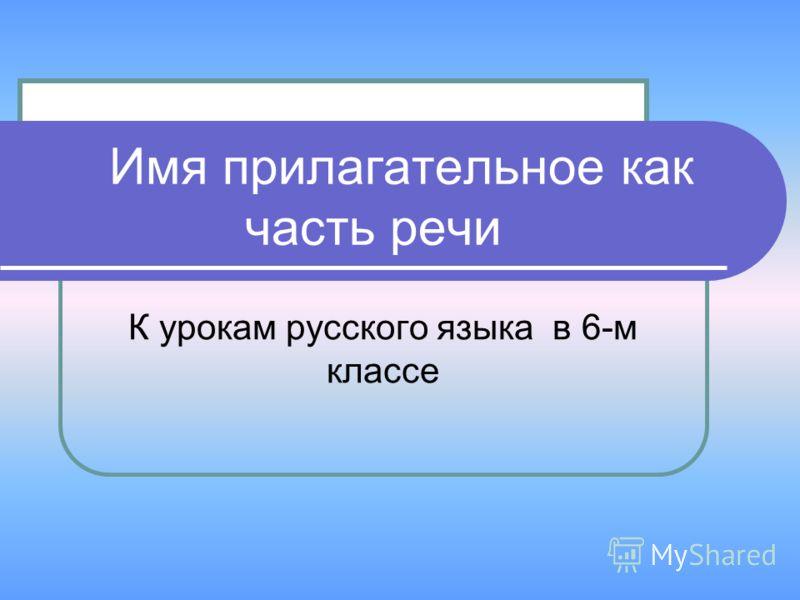 К урокам русского языка в 6-м классе Имя прилагательное как часть речи