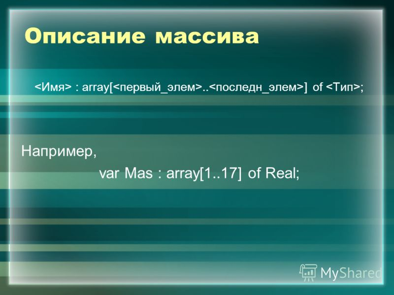 Описание массива : array[.. ] of ; Например, var Mas : array[1..17] of Real;