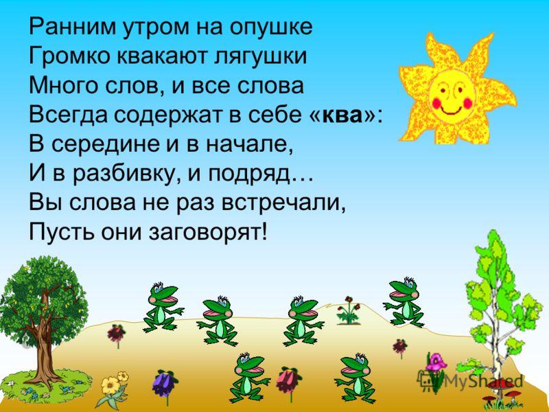 Ранним утром на опушке Громко квакают лягушки Много слов, и все слова Всегда содержат в себе «ква»: В середине и в начале, И в разбивку, и подряд… Вы слова не раз встречали, Пусть они заговорят!