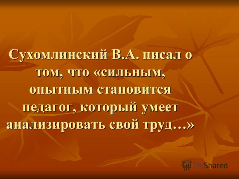 Сухомлинский В.А. писал о том, что «сильным, опытным становится педагог, который умеет анализировать свой труд…»
