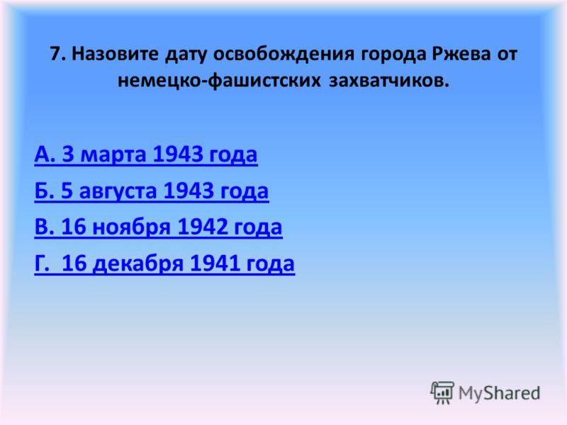 7. Назовите дату освобождения города Ржева от немецко-фашистских захватчиков. А. 3 марта 1943 года Б. 5 августа 1943 года В. 16 ноября 1942 года Г. 16 декабря 1941 года