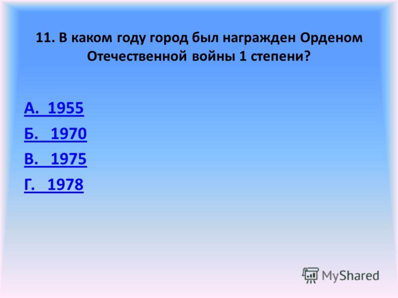 11. В каком году город был награжден Орденом Отечественной войны 1 степени? А. 1955 Б. 1970 В. 1975 Г. 1978