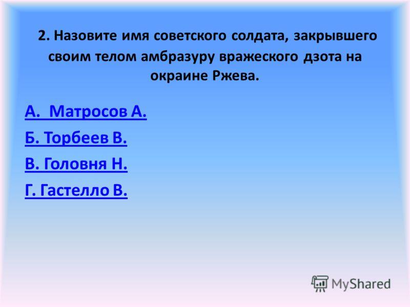 2. Назовите имя советского солдата, закрывшего своим телом амбразуру вражеского дзота на окраине Ржева. А. Матросов А. Б. Торбеев В. В. Головня Н. Г. Гастелло В.