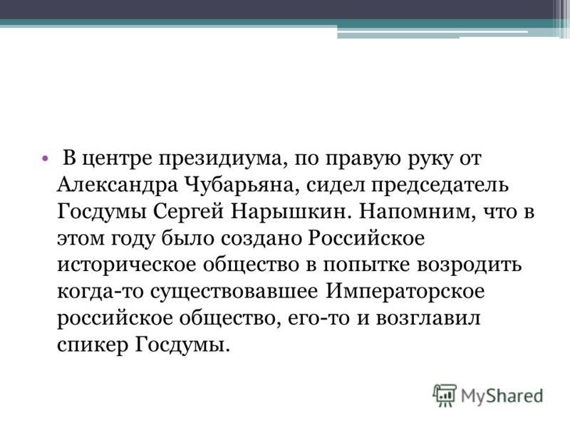 В центре президиума, по правую руку от Александра Чубарьяна, сидел председатель Госдумы Сергей Нарышкин. Напомним, что в этом году было создано Российское историческое общество в попытке возродить когда-то существовавшее Императорское российское обще