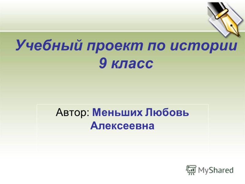 Учебный проект по истории 9 класс Автор: Меньших Любовь Алексеевна