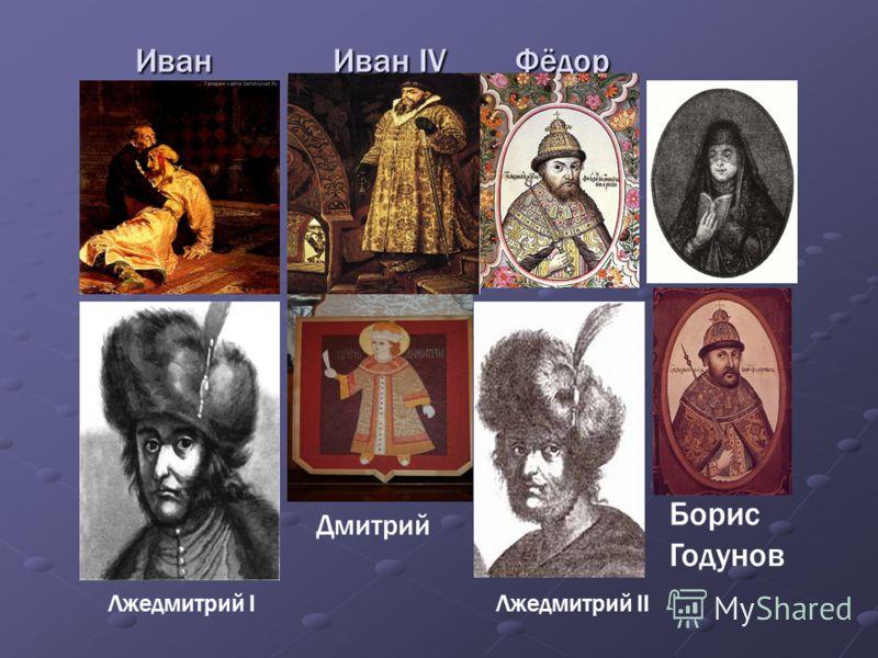 Иван Иван IV Фёдор Иван Иван IV Фёдор Дмитрий Борис Годунов Лжедмитрий IЛжедмитрий II