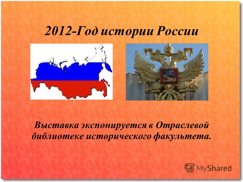 2012-Год истории России Выставка экспонируется в Отраслевой библиотеке исторического факультета.